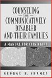 Counseling the Communicatively Disabled and Their Families : A Manual for Clinicians, Shames, George H., 020530799X