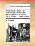 Analysis of a Course of Lectures on Natural and Experimental Philosophy, by a Walker, A. Walker, 117063799X