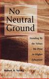No Neutral Ground : Standing by the Values We Prize in Higher Education, Young, Richard B. and Young, Robert B., 0787908002