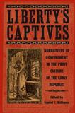 Liberty's Captives : Narratives of Confinement in the Print Culture of the Early Republic, , 0820328006