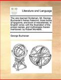 The Very Learned Scotsman, Mr George Buchanan's Fratres Fraterrimi, Three Books of Epigrams, and Book of Miscellanies, in English Verse; with the Ill, George Buchanan, 114098800X