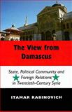 The View from Damascus : State, Political Community and Foreign Relations in Twentieth-Century Syria, Rabinovich, Itamar, 0853038007