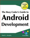 The Busy Coder's Guide to Android Development : An Introduction to Android Programming and Application Development for Mobile Phones and Internet Devices Running Google's Mobile OS, Murphy, Mark, 0981678009