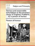 Serious and Seasonable Exhortations to the Reverend Clergy of England Publish'D, by a Person of Honour, Person Of Honour, 1140908014