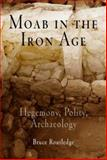 Moab in the Iron Age : Hegemony, Polity, Archaeology, Routledge, Bruce Edward, 081223801X