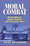 Moral Combat : Black Atheists, Gender Politics, and the Values Wars, Hutchinson, Sikivu, 1427648018