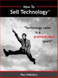 How to Sell Technology : Technology sales Is a premeditated Sport!, DiModica, Paul, 1933598018