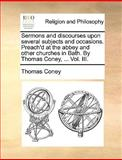 Sermons and Discourses upon Several Subjects and Occasions Preach'D at the Abbey and Other Churches in Bath by Thomas Coney, Thomas Coney, 1140708015