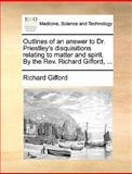 Outlines of an Answer to Dr Priestley's Disquisitions Relating to Matter and Spirit by the Rev Richard Gifford, Richard Gifford, 1170638015