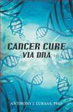 Cancer Cure Via Dna, Anthony J. Luksas, 1475968019