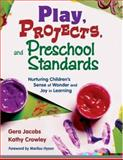 Play, Projects, and Preschool Standards : Nurturing Children's Sense of Wonder and Joy in Learning, Jacobs, Gera and Crowley, Kathy, 1412928028