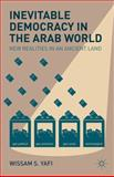 Inevitable Democracy in the Arab World : New Realities in an Ancient Land, Yafi, Wissam S., 1137008024
