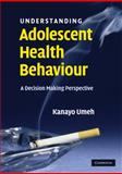 Understanding Adolescent Health Behaviour : A Decision Making Perspective, Umeh, Kanayo, 0521698022