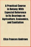 A Practical Course in Botany; with Especial Reference to Its Bearings on Agriculture, Economics, and Sanitation, Eliza Frances Andrews, 1154818020