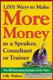 1,001 Ways to Make More Money as a Speaker, Consultant or Trainer : Plus 300 Rainmaking Strategies for Dry Times, Walters, Lilly, 007142802X