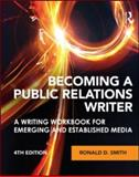 Becoming a Public Relations Writer : A Writing Workbook for Emerging and Established Media, Smith, Ronald D., 0415888026