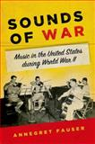 Sounds of War : Music in the United States During World War II, Fauser, Annegret, 0199948038