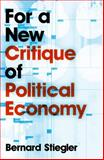 For a New Critique of Political Economy, Stiegler, Bernard, 0745648037