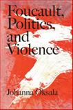 Foucault, Politics, and Violence, Oksala, Johanna, 0810128039