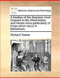 A Treatise of the Diseases Most Frequent in the West-Indies, and Herein More Particularly of Those Which Occur in Barbadoes, Richard Towne, 1140868039