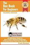 The Bee Book for Beginners 2nd Edition (Revised) an Apiculture Starter or How to Be a Backyard Beekeeper and Harvest Honey from Your Own Bee Hives, Frank Randall, 1479298034