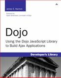Dojo : Using the Dojo JavaScript Library to Build Ajax Applications, Harmon, James, 0132358042