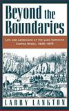 Beyond the Boundaries : Life and Landscape at the Lake Superior Copper Mines, 1840-1875, Lankton, Larry D., 0195108043