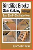 Simplified Bracket Stair Building, Greg Vanden Berge, 147923804X