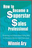 How to Become a Superstar Sales Professional, Winnie Ary, 1466418044