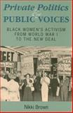 Private Politics and Public Voices : Black Women's Activism from World War I to the New Deal, Brown, Nikki, 0253348048