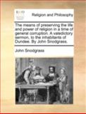 The Means of Preserving the Life and Power of Religion in a Time of General Corruption a Valedictory Sermon, to the Inhabitants of Dundee by John Sn, John Snodgrass, 1170518044