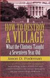 How to Destroy a Village : What the Clintons Taught a Seventeen Year Old, Fodeman, Jason D., 1591298040