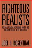 Righteous Realists : Political Realism, Responsible Power, and American Culture in the Nuclear Age, Rosenthal, Joel H., 080712804X