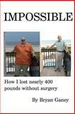 IMPOSSIBLE: How I Lost Nearly 400 Pounds Without Surgery, Bryan Ganey, 1491058048