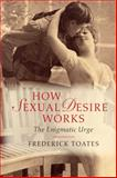 How Sexual Desire Works : How the Enigmatic Urge Works, Frederick Toates, 1107688043