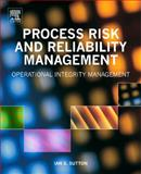 Process Risk and Reliability Management : Operational Integrity Management, Sutton, Ian, 1437778054
