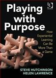 Playing with Purpose : How Experiential Learning Can Be More Than a Game, Hutchinson, Steve and Lawrence, Helen, 1409408051