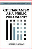 Utilitarianism as a Public Philosophy, Goodin, Robert E., 052146806X