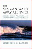 The Sea Can Wash Away All Evils : Modern Marine Pollution and the Ancient Cathartic Ocean, Patton, Kimberley, 0231138067