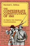 The Confederate Constitution of 1861 : An Inquiry into American Constitutionalism, DeRosa, Marshall L., 0826208061