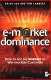 E-Market Dominance : How to Use the Internet to Win and Keep Customers, Ash, Brian and Lambert, Tom, 0077098072