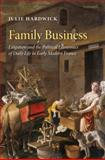 Family Business : Litigation and the Political Economies of Daily Life in Early Modern France, Hardwick, Julie, 0199558078