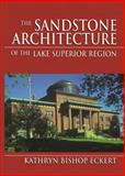The Sandstone Architecture of the Lake Superior Region, Eckert, Kathryn Bishop, 0814328075