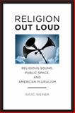 Religion Out Loud : Religious Sound, Public Space, and American Pluralism, Weiner, Isaac, 0814708072