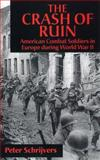 The Crash of Ruin : American Combat Soldiers in Europe During World War II, Schrijvers, Peter, 0814798071