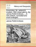 Anecdotes, and C Antient and Modern with Observations by James Pettit Andrews, a New Edition, Corrected and Much Enlarged, James Pettit Andrews, 1140848070