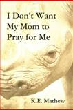 I Don't Want My Mom to Pray for Me, K. E. Mathew, 1462678076