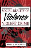 Social Reality of Violence and Violent Crime, Brownstein, Henry H., 0205288073