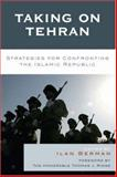 Taking on Tehran : Strategies for Confronting the Islamic Republic, Berman, Ilan, 074255807X