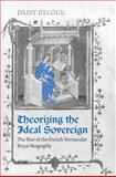 Theorizing the Ideal Sovereign : The Rise of the French Vernacular Royal Biography, Delogu, Daisy, 080209807X